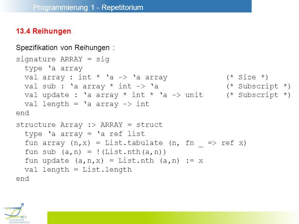 Programmierung 1 - Repetitorium 13.4 Reihungen Spezifikation von Reihungen : signature ARRAY = sig type a array val array : int * a -> a array(* Size
