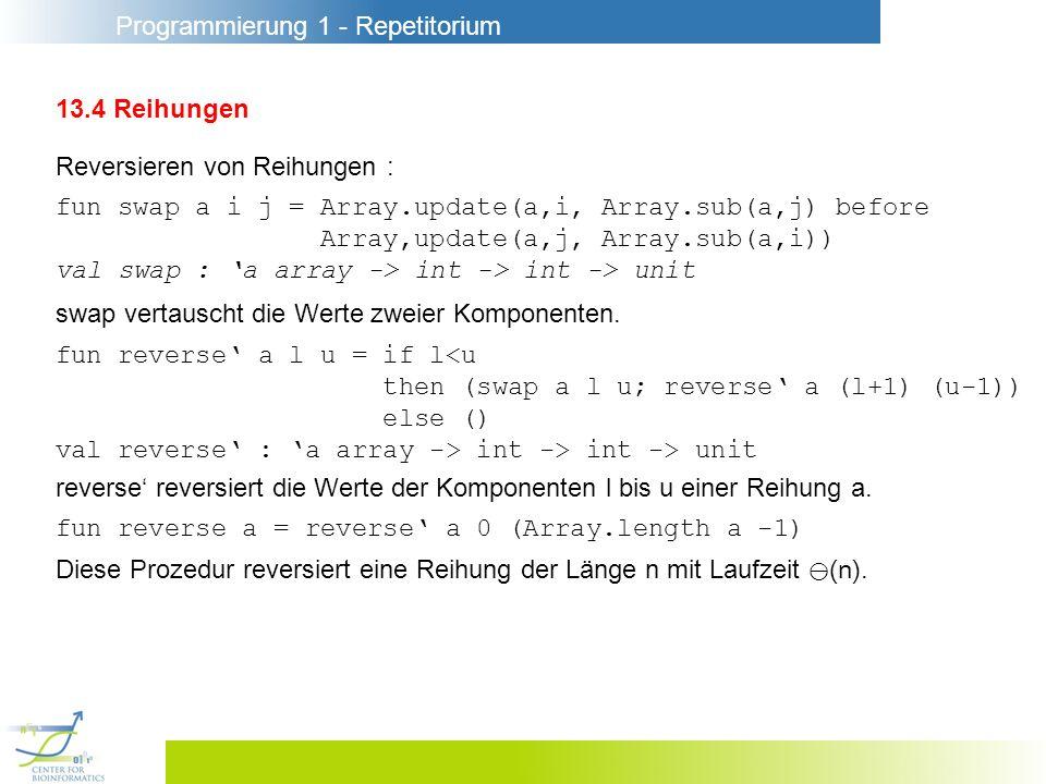Programmierung 1 - Repetitorium 13.4 Reihungen Reversieren von Reihungen : fun swap a i j = Array.update(a,i, Array.sub(a,j) before Array,update(a,j,