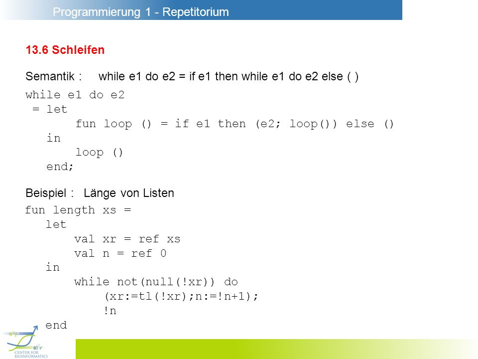 Programmierung 1 - Repetitorium 13.6 Schleifen Semantik : while e1 do e2 = if e1 then while e1 do e2 else ( ) while e1 do e2 = let fun loop () = if e1 then (e2; loop()) else () in loop () end; Beispiel : Länge von Listen fun length xs = let val xr = ref xs val n = ref 0 in while not(null(!xr)) do (xr:=tl(!xr);n:=!n+1); !n end
