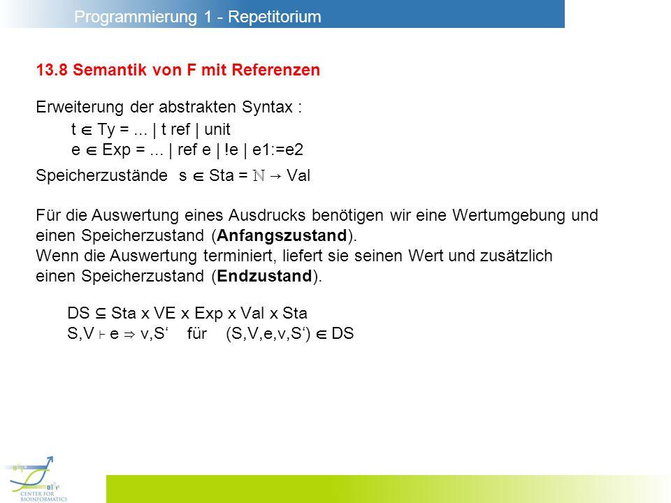 Programmierung 1 - Repetitorium 13.8 Semantik von F mit Referenzen Erweiterung der abstrakten Syntax : Speicherzustände s Sta = Val Für die Auswertung eines Ausdrucks benötigen wir eine Wertumgebung und einen Speicherzustand (Anfangszustand).