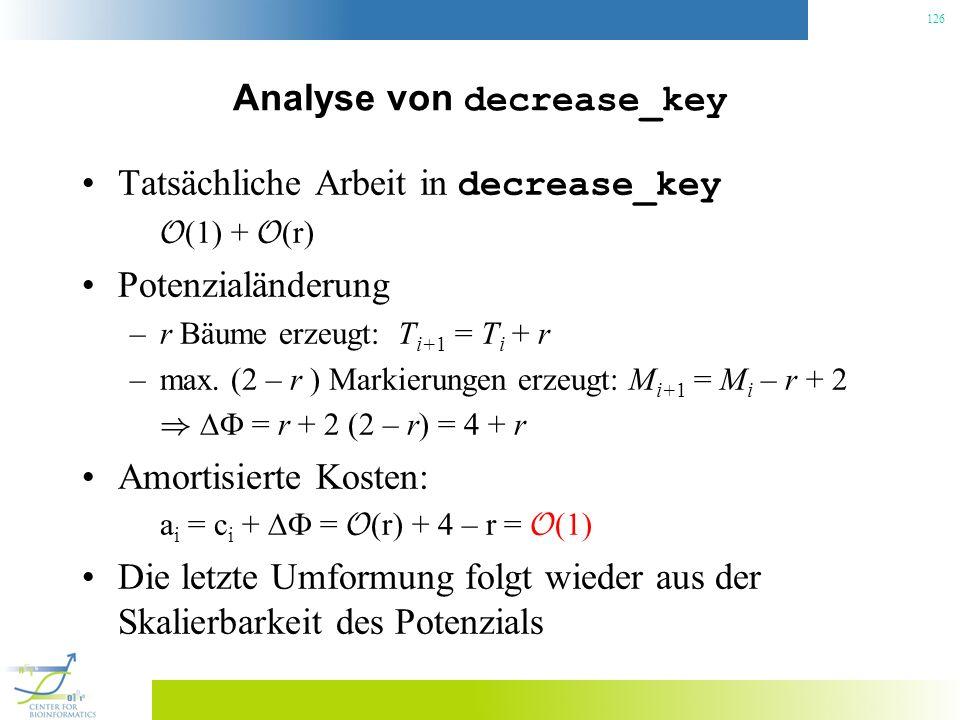 126 Analyse von decrease_key Tatsächliche Arbeit in decrease_key O (1) + O (r) Potenzialänderung –r Bäume erzeugt: T i+1 = T i + r –max. (2 – r ) Mark