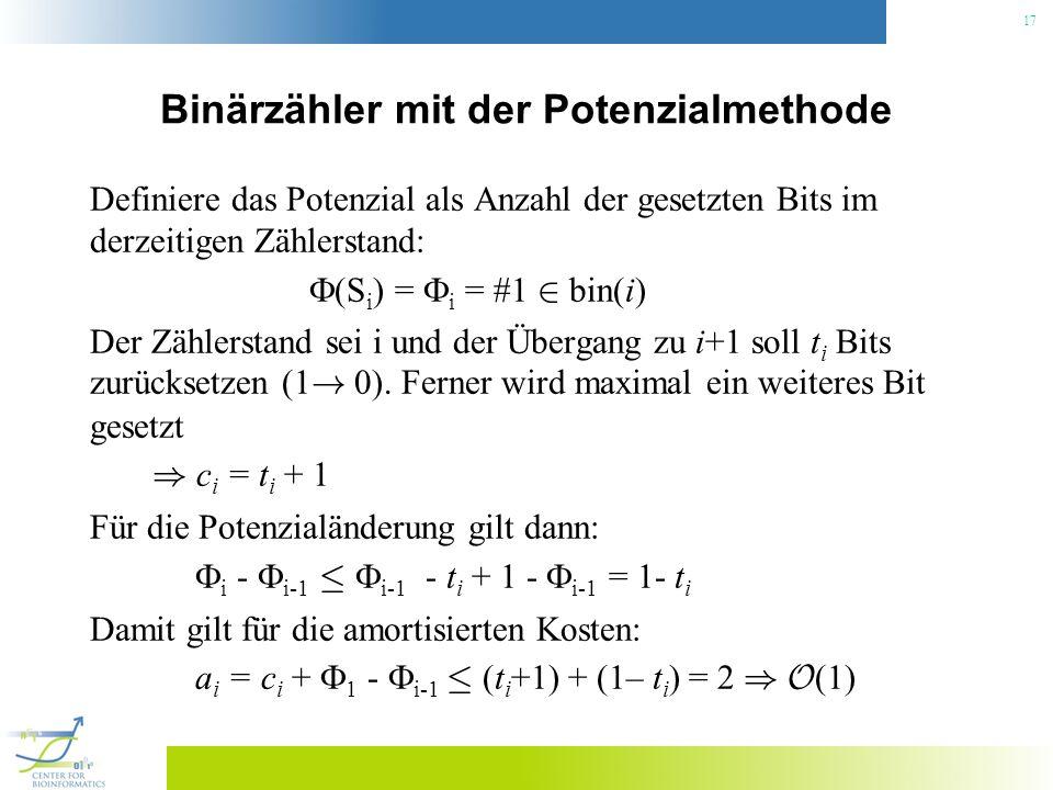 17 Binärzähler mit der Potenzialmethode Definiere das Potenzial als Anzahl der gesetzten Bits im derzeitigen Zählerstand: (S i ) = i = #1 2 bin(i) Der Zählerstand sei i und der Übergang zu i+1 soll t i Bits zurücksetzen (1 .