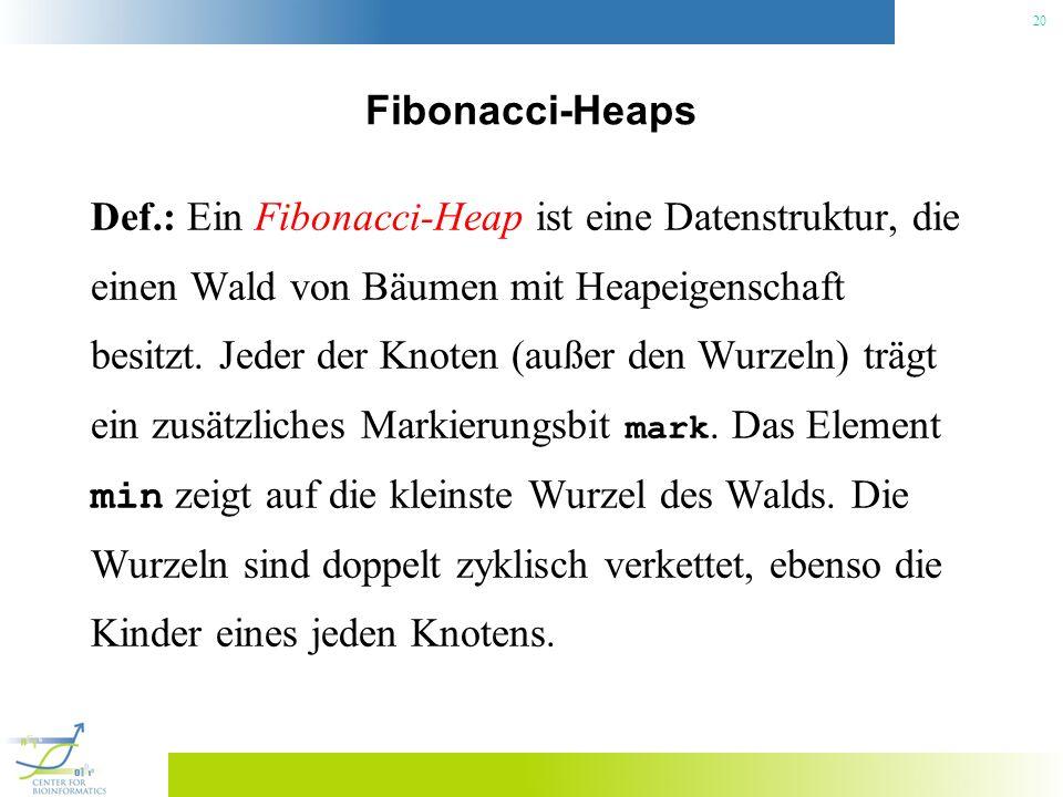 20 Fibonacci-Heaps Def.: Ein Fibonacci-Heap ist eine Datenstruktur, die einen Wald von Bäumen mit Heapeigenschaft besitzt. Jeder der Knoten (außer den