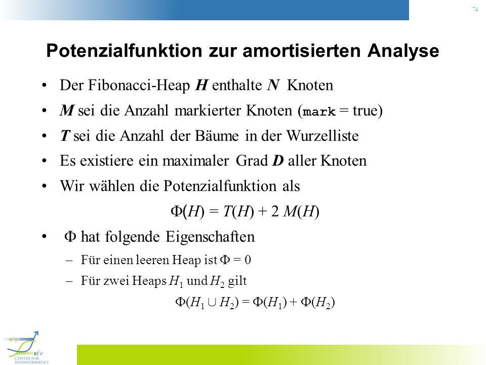 74 Potenzialfunktion zur amortisierten Analyse Der Fibonacci-Heap H enthalte N Knoten M sei die Anzahl markierter Knoten ( mark = true) T sei die Anzahl der Bäume in der Wurzelliste Es existiere ein maximaler Grad D aller Knoten Wir wählen die Potenzialfunktion als ( H) = T(H) + 2 M(H) hat folgende Eigenschaften –Für einen leeren Heap ist = 0 –Für zwei Heaps H 1 und H 2 gilt (H 1 [ H 2 ) = (H 1 ) + (H 2 )