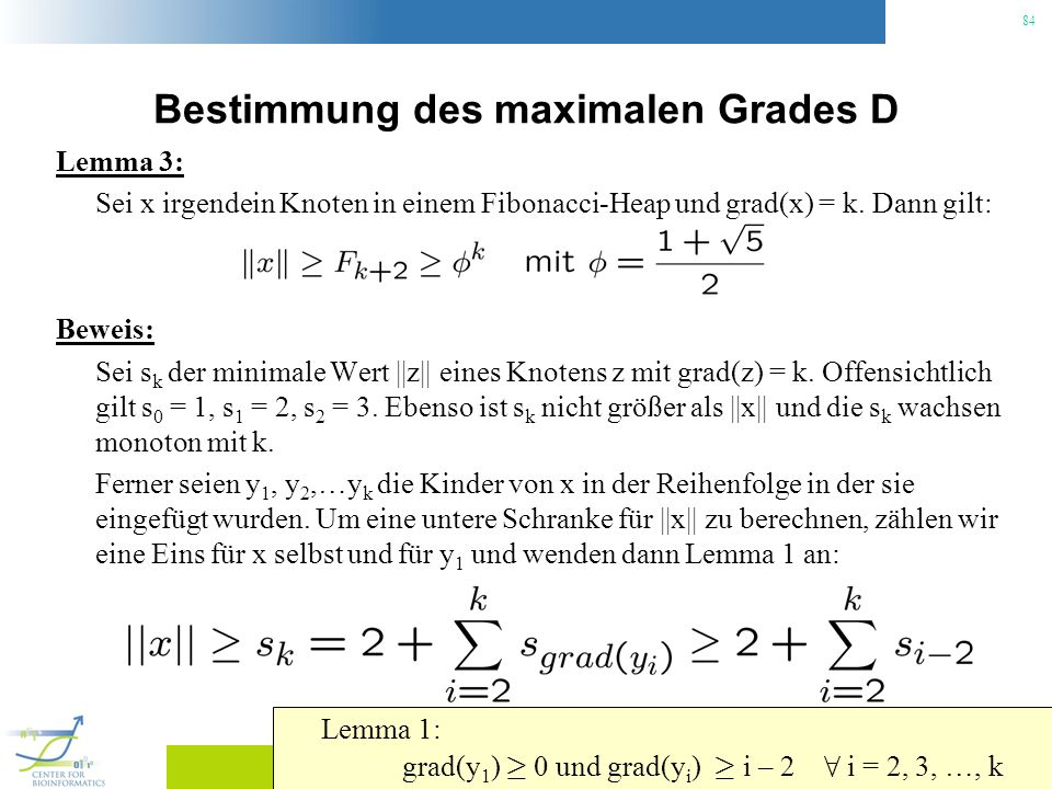 84 Bestimmung des maximalen Grades D Lemma 3: Sei x irgendein Knoten in einem Fibonacci-Heap und grad(x) = k. Dann gilt: Beweis: Sei s k der minimale