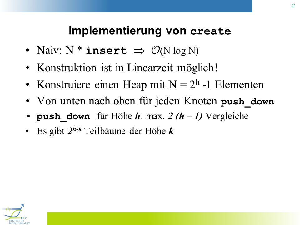 23 Implementierung von create Naiv: N * insert O (N log N) Konstruktion ist in Linearzeit möglich! Konstruiere einen Heap mit N = 2 h -1 Elementen Von