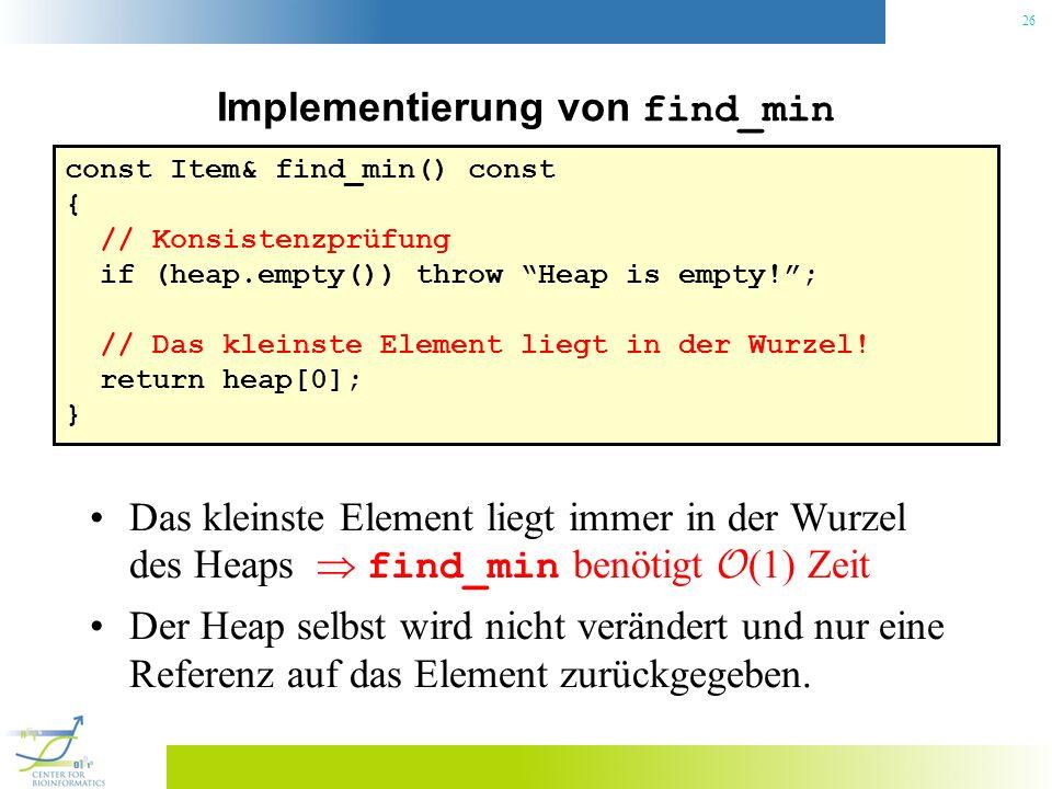 26 Implementierung von find_min Das kleinste Element liegt immer in der Wurzel des Heaps find_min benötigt O (1) Zeit Der Heap selbst wird nicht verän