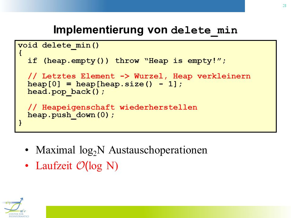 28 Implementierung von delete_min void delete_min() { if (heap.empty()) throw Heap is empty!; // Letztes Element -> Wurzel, Heap verkleinern heap[0] =