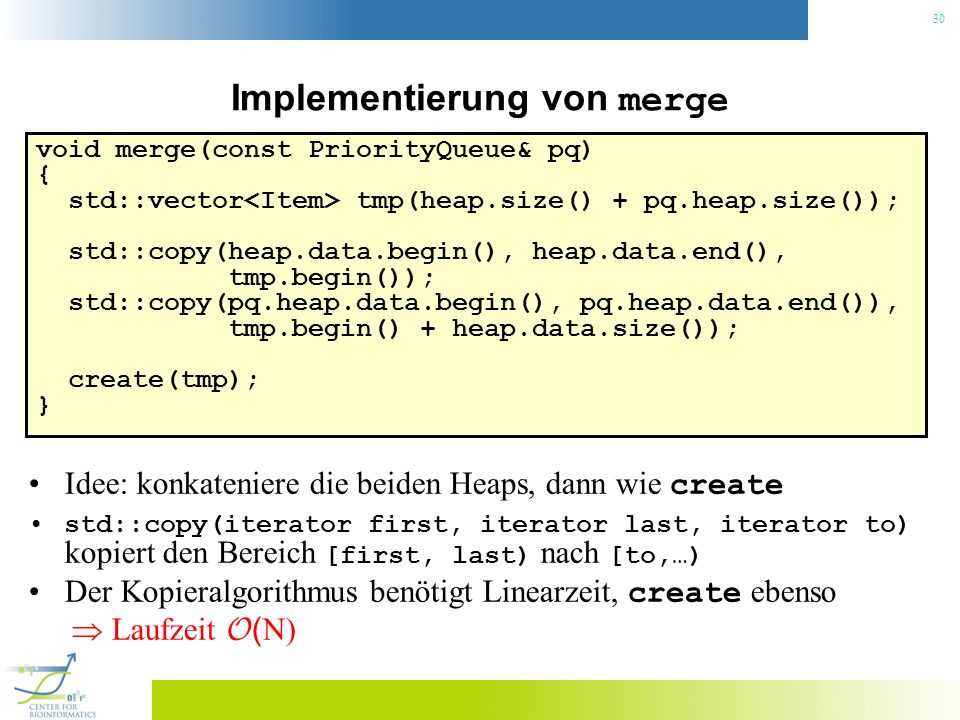30 Implementierung von merge void merge(const PriorityQueue& pq) { std::vector tmp(heap.size() + pq.heap.size()); std::copy(heap.data.begin(), heap.da