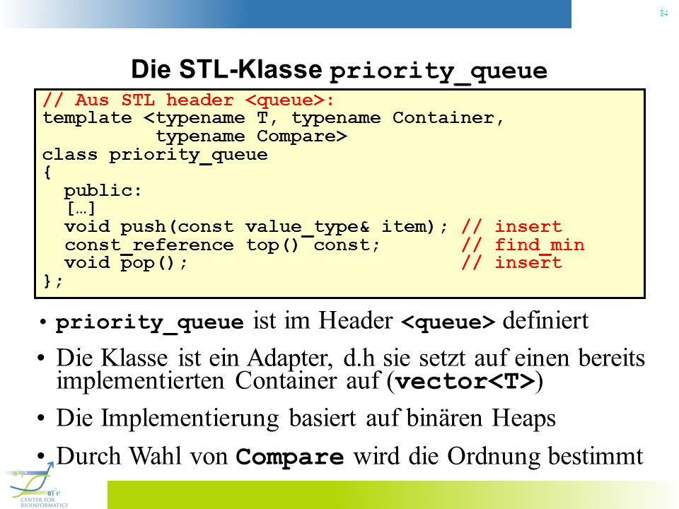 84 Die STL-Klasse priority_queue // Aus STL header : template <typename T, typename Container, typename Compare> class priority_queue { public: […] void push(const value_type& item); // insert const_reference top() const; // find_min void pop(); // insert }; priority_queue ist im Header definiert Die Klasse ist ein Adapter, d.h sie setzt auf einen bereits implementierten Container auf ( vector ) Die Implementierung basiert auf binären Heaps Durch Wahl von Compare wird die Ordnung bestimmt