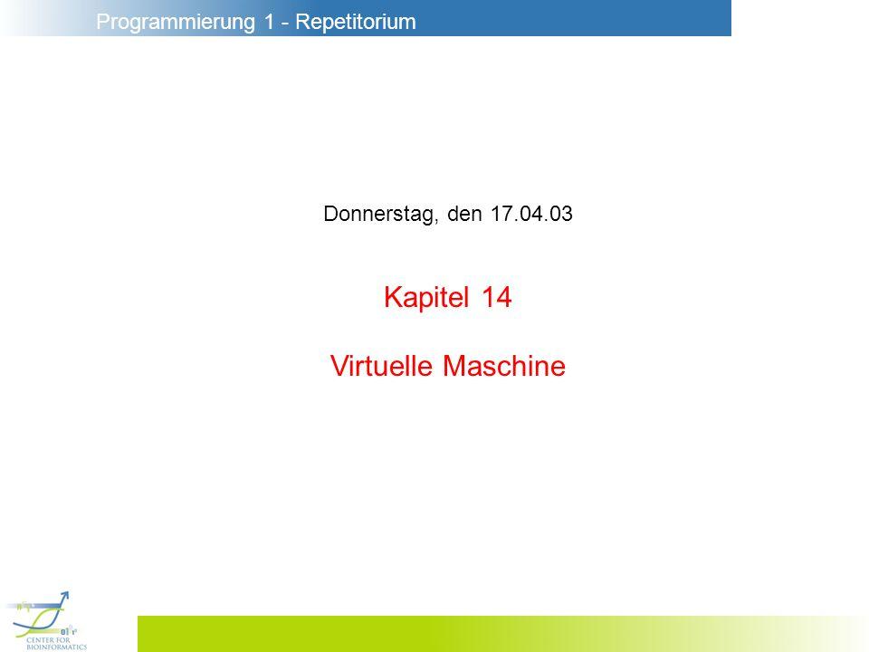 Programmierung 1 - Repetitorium Donnerstag, den 17.04.03 Kapitel 14 Virtuelle Maschine