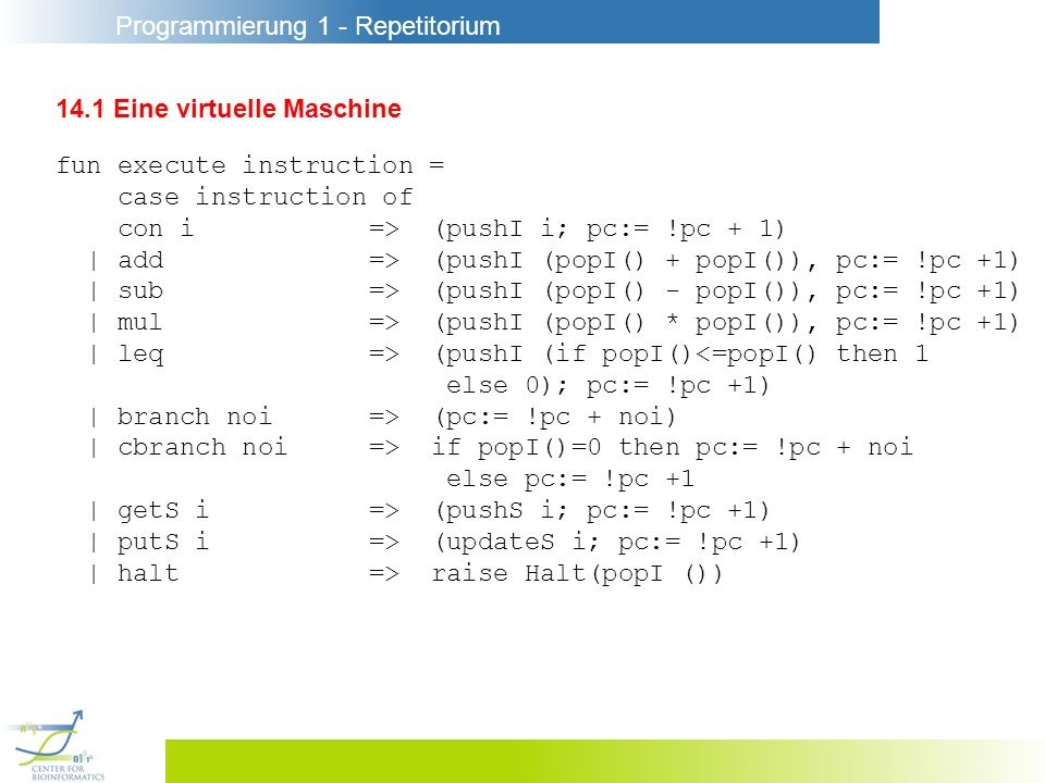 Programmierung 1 - Repetitorium 14.1 Eine virtuelle Maschine fun execute instruction = case instruction of con i=> (pushI i; pc:= !pc + 1) | add=> (pushI (popI() + popI()), pc:= !pc +1) | sub=> (pushI (popI() - popI()), pc:= !pc +1) | mul=> (pushI (popI() * popI()), pc:= !pc +1) | leq=> (pushI (if popI()<=popI() then 1 else 0); pc:= !pc +1) | branch noi=> (pc:= !pc + noi) | cbranch noi=> if popI()=0 then pc:= !pc + noi else pc:= !pc +1 | getS i=> (pushS i; pc:= !pc +1) | putS i=> (updateS i; pc:= !pc +1) | halt=> raise Halt(popI ())