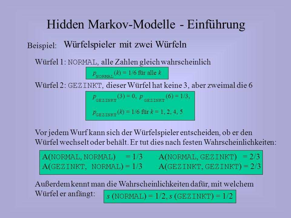 Hidden Markov-Modelle - Einführung Würfelspieler mit zwei Würfeln Beispiel: NORMAL Würfel 1: NORMAL, alle Zahlen gleich wahrscheinlich p (k) = 1/6 für alle k GEZINKT Würfel 2: GEZINKT, dieser Würfel hat keine 3, aber zweimal die 6 p (3) = 0, p (6) = 1/3, p (k) = 1/6 für k = 1, 2, 4, 5 Vor jedem Wurf kann sich der Würfelspieler entscheiden, ob er den Würfel wechselt oder behält.