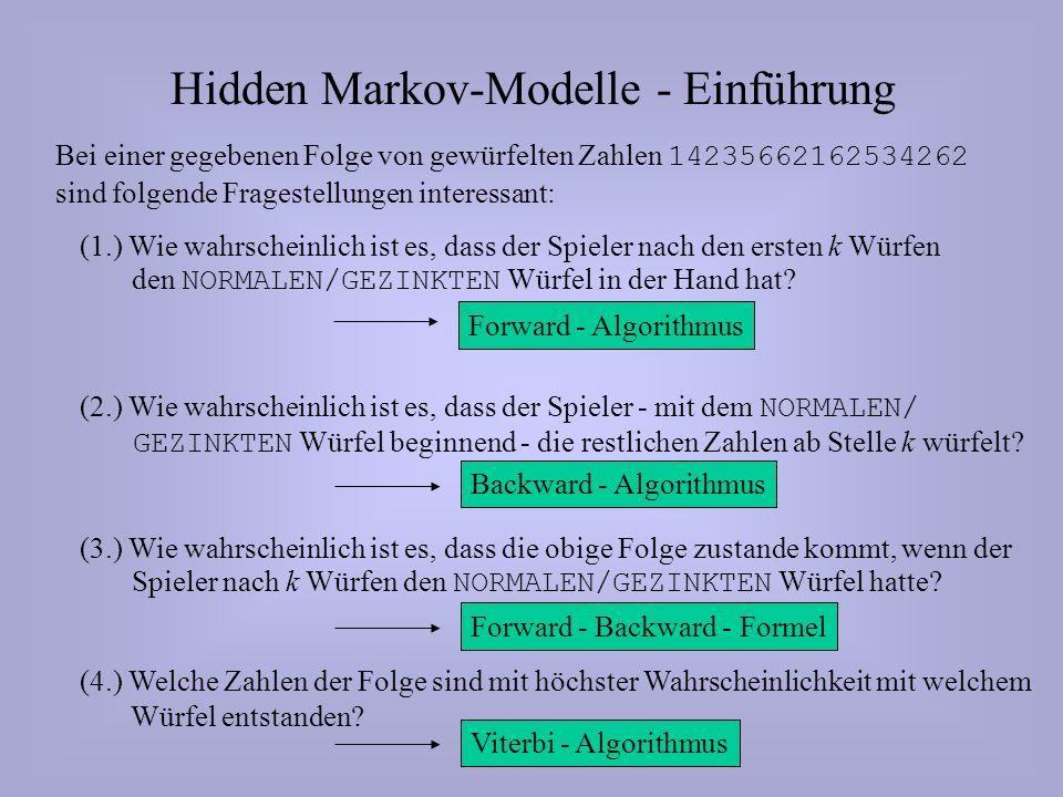 Hidden Markov-Modelle - Einführung Bei einer gegebenen Folge von gewürfelten Zahlen 14235662162534262 sind folgende Fragestellungen interessant: (1.) Wie wahrscheinlich ist es, dass der Spieler nach den ersten k Würfen den NORMALEN/GEZINKTEN Würfel in der Hand hat.