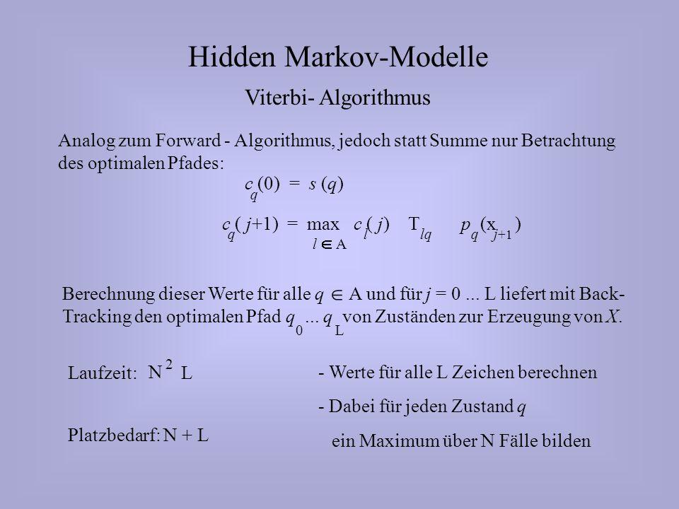 Hidden Markov-Modelle Viterbi- Algorithmus Analog zum Forward - Algorithmus, jedoch statt Summe nur Betrachtung des optimalen Pfades: c (0) = s (q) q c ( j+1) = max c ( j) T p (x ) q l A llqj +1 q Berechnung dieser Werte für alle q A und für j = 0...