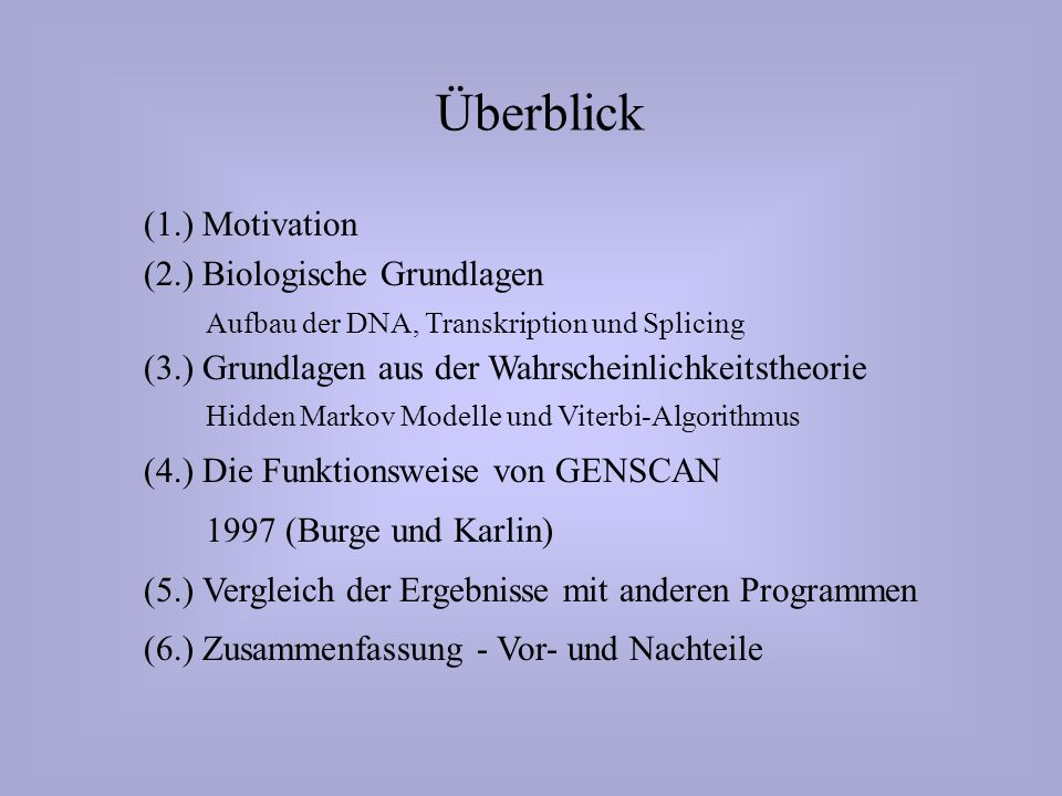 Überblick (1.) Motivation (2.) Biologische Grundlagen Aufbau der DNA, Transkription und Splicing (3.) Grundlagen aus der Wahrscheinlichkeitstheorie Hidden Markov Modelle und Viterbi-Algorithmus (4.) Die Funktionsweise von GENSCAN 1997 (Burge und Karlin) (5.) Vergleich der Ergebnisse mit anderen Programmen (6.) Zusammenfassung - Vor- und Nachteile