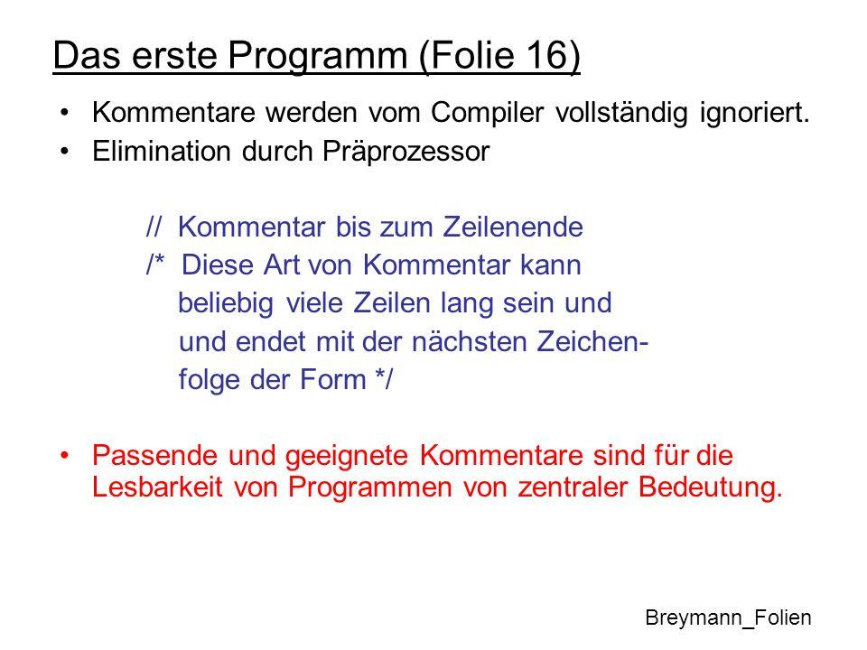 Das erste Programm (Folie 16) #include –Einbindung der Ein-/Ausgabefunktionen (von Objekten) cin : Standardeingabekanal cout : Standardausgabekanal cerr : Fehlerkanal endl : Zeilentrenner –Operatoren auf iostream-Objekten << : Schiebe die Daten zur Ausgabe (cout, cerr) >> : Lies Daten in eine Variable ein (cin) –Anweisung an den Präprozessor –Textueller Import von externen Header-Dateien Inhalt der Header-Datei ersetzt diese Zeile –C++ Module/Funktionen/Klassen müssen vor Benutzung importiert/includiert werden.