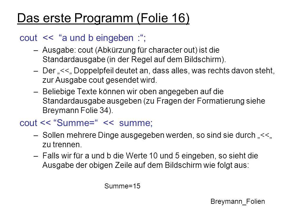 Das erste Programm (Folie 16) cout << a und b eingeben :; –Ausgabe: cout (Abkürzung für character out) ist die Standardausgabe (in der Regel auf dem B
