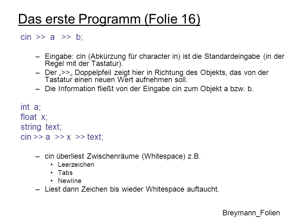 Das erste Programm (Folie 16) cin >> a >> b; –Eingabe: cin (Abkürzung für character in) ist die Standardeingabe (in der Regel mit der Tastatur). –Der