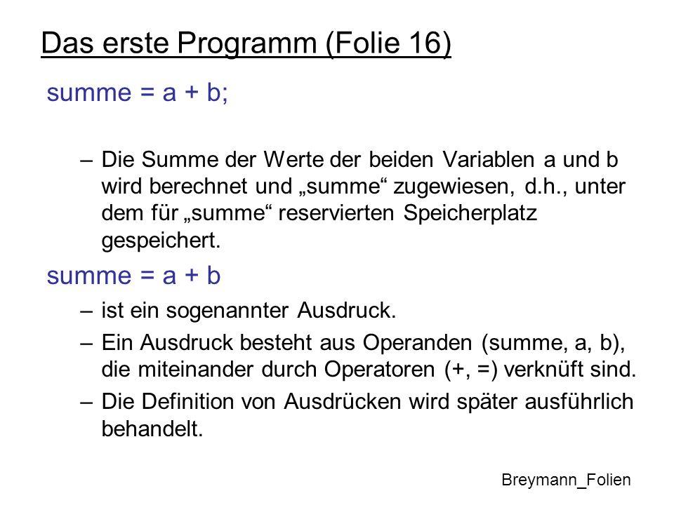 Das erste Programm (Folie 16) summe = a + b; –Die Summe der Werte der beiden Variablen a und b wird berechnet und summe zugewiesen, d.h., unter dem fü