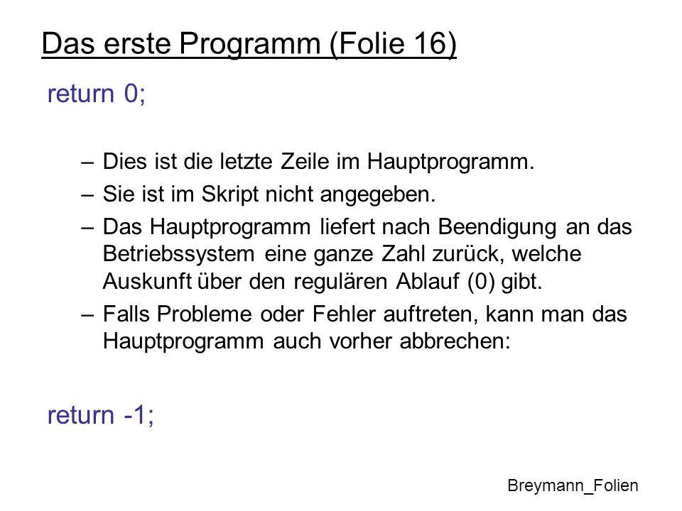 Das erste Programm (Folie 16) return 0; –Dies ist die letzte Zeile im Hauptprogramm. –Sie ist im Skript nicht angegeben. –Das Hauptprogramm liefert na