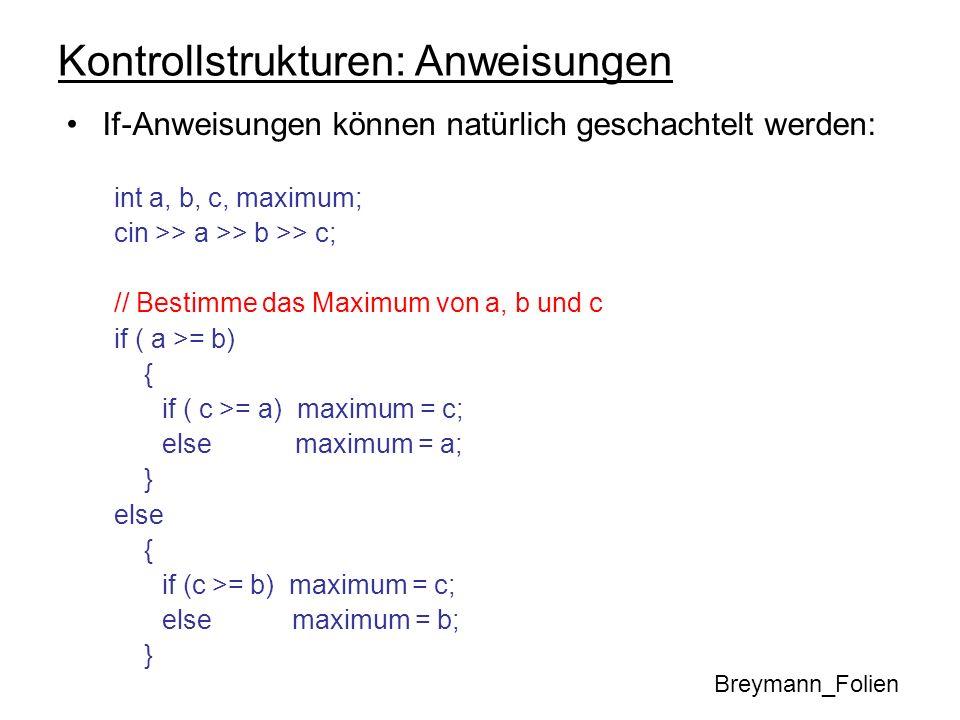 Kontrollstrukturen: Anweisungen If-Anweisungen können natürlich geschachtelt werden: int a, b, c, maximum; cin >> a >> b >> c; // Bestimme das Maximum