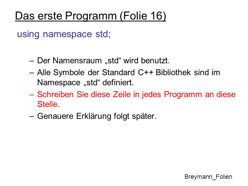 Kontrollstrukturen: Anweisungen If-Anweisungen können natürlich geschachtelt werden: int a, b, c, maximum; cin >> a >> b >> c; // Bestimme das Maximum von a, b und c if ( a >= b) { if ( c >= a) maximum = c; else maximum = a; } else { if (c >= b) maximum = c; else maximum = b; } Breymann_Folien