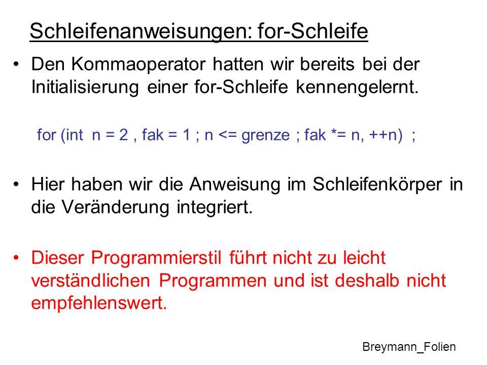 Schleifenanweisungen: for-Schleife Den Kommaoperator hatten wir bereits bei der Initialisierung einer for-Schleife kennengelernt. for (int n = 2, fak