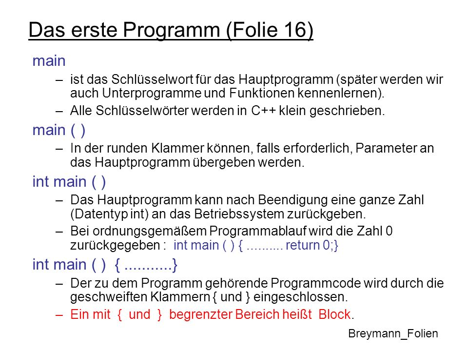 Das erste Programm (Folie 16) main –ist das Schlüsselwort für das Hauptprogramm (später werden wir auch Unterprogramme und Funktionen kennenlernen). –