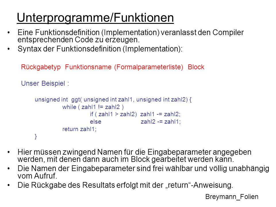 Unterprogramme/Funktionen Eine Funktionsdefinition (Implementation) veranlasst den Compiler entsprechenden Code zu erzeugen. Syntax der Funktionsdefin