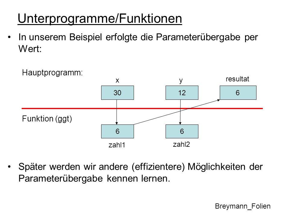 Unterprogramme/Funktionen In unserem Beispiel erfolgte die Parameterübergabe per Wert: Hauptprogramm: Funktion (ggt) Später werden wir andere (effizie