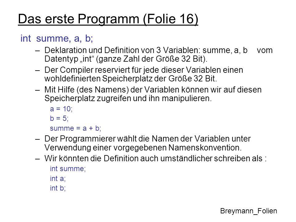 Das erste Programm (Folie 16) int summe, a, b; datentyp variablenname; datentyp vname1, vname2,......, vnameX; Namenskonvention (siehe Breymann Seite 37): Ein Name ist eine Folge von Zeichen, bestehend aus Buchstaben, Ziffern und Unterstrichen _.