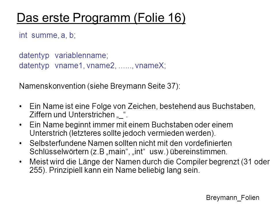 Das erste Programm (Folie 16) int summe, a, b; datentyp variablenname; datentyp vname1, vname2,......, vnameX; Namenskonvention (siehe Breymann Seite