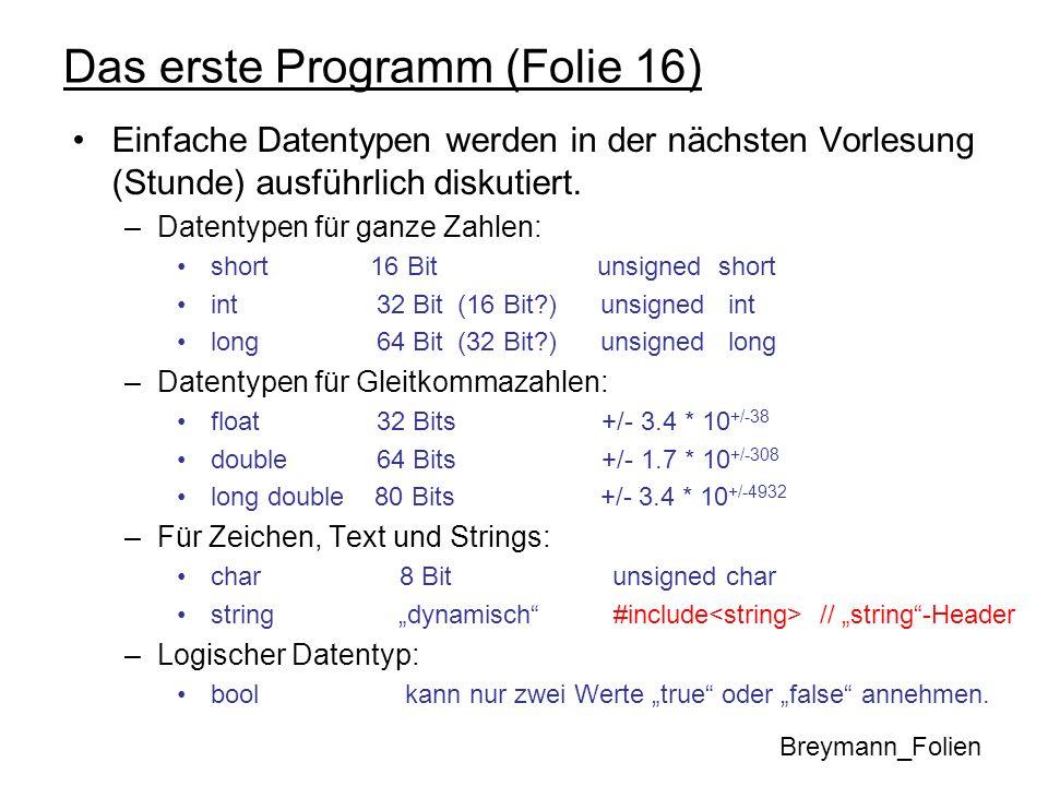 Das erste Programm (Folie 16) Man kann auch Konstante deklarieren und initialisieren: const float pi = 3.14159254; // Die Zahl pi Der Compiler reserviert Speicherplatz und initialisiert den Speicherplatz mit dem angegebenen Wert, der in dem entsprechenden Programm nicht verändert werden kann.