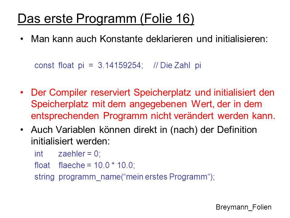 Das erste Programm (Folie 16) Man kann auch Konstante deklarieren und initialisieren: const float pi = 3.14159254; // Die Zahl pi Der Compiler reservi