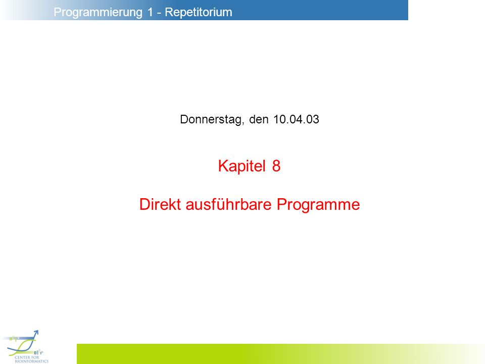 Programmierung 1 - Repetitorium Donnerstag, den 10.04.03 Kapitel 8 Direkt ausführbare Programme