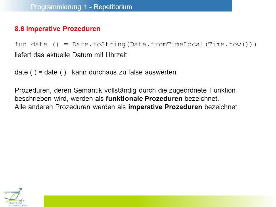 Programmierung 1 - Repetitorium 8.6 Imperative Prozeduren fun date () = Date.toString(Date.fromTimeLocal(Time.now())) liefert das aktuelle Datum mit U