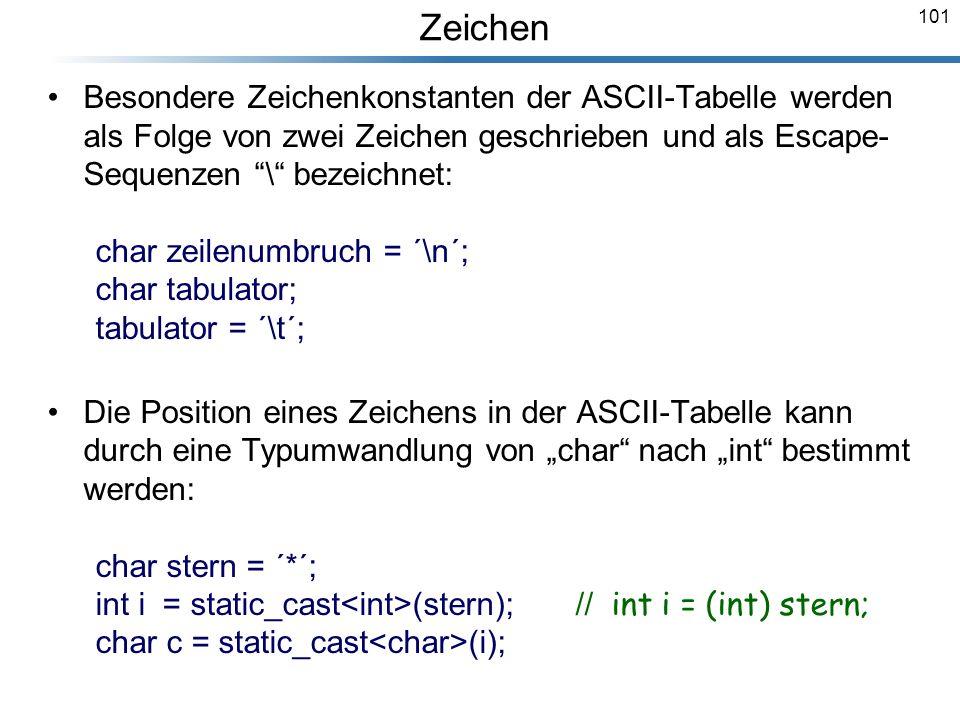 101 Besondere Zeichenkonstanten der ASCII-Tabelle werden als Folge von zwei Zeichen geschrieben und als Escape- Sequenzen \ bezeichnet: char zeilenumb
