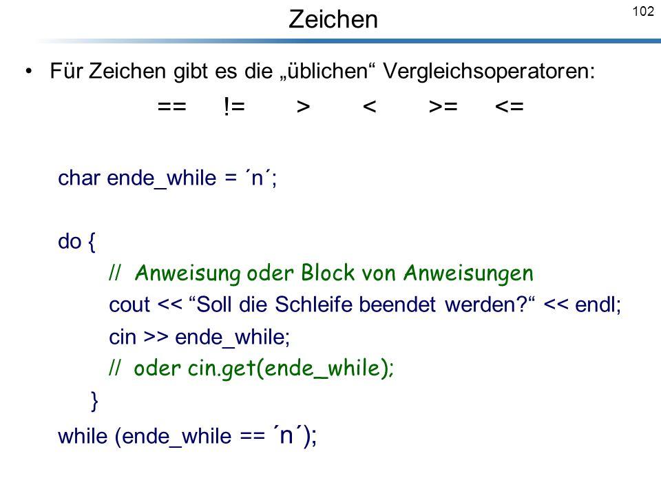 102 Für Zeichen gibt es die üblichen Vergleichsoperatoren: ==!= > = <= char ende_while = ´n´; do { // Anweisung oder Block von Anweisungen cout << Sol