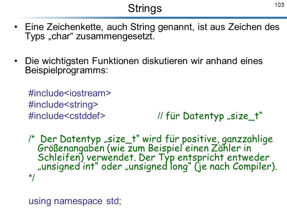 103 Eine Zeichenkette, auch String genannt, ist aus Zeichen des Typs char zusammengesetzt. Die wichtigsten Funktionen diskutieren wir anhand eines Bei