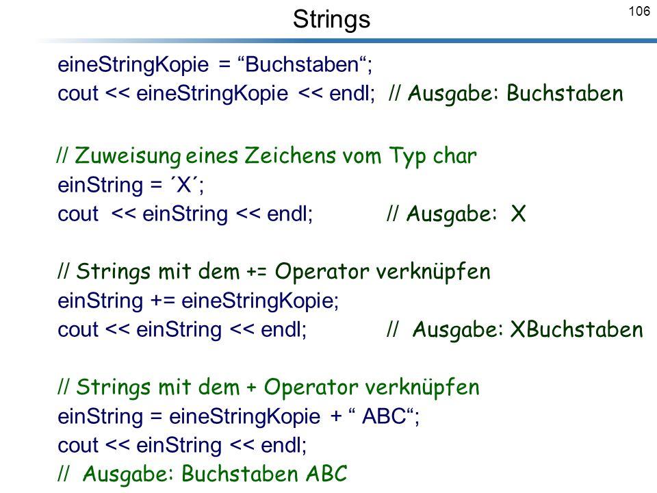 106 eineStringKopie = Buchstaben; cout << eineStringKopie << endl; // Ausgabe: Buchstaben // Zuweisung eines Zeichens vom Typ char einString = ´X´; co