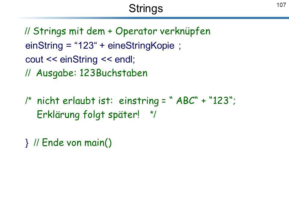 107 // Strings mit dem + Operator verknüpfen einString = 123 + eineStringKopie ; cout << einString << endl; // Ausgabe: 123Buchstaben /* nicht erlaubt