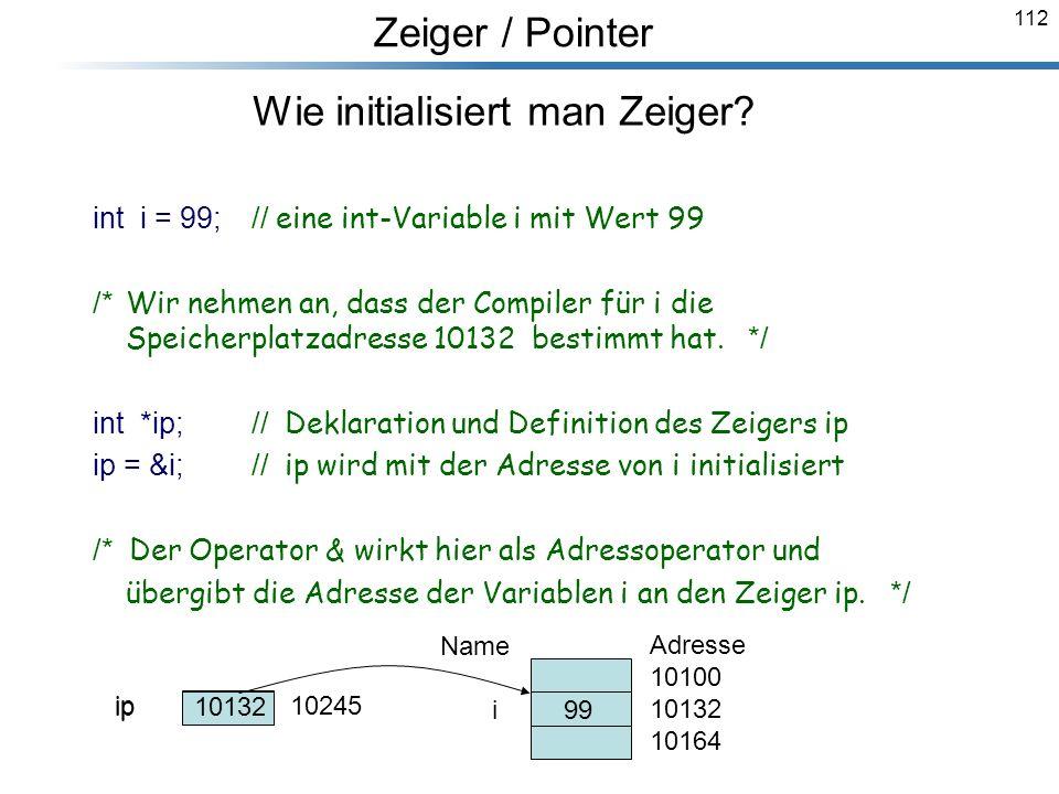 112 Wie initialisiert man Zeiger? int i = 99;// eine int-Variable i mit Wert 99 /* Wir nehmen an, dass der Compiler für i die Speicherplatzadresse 101