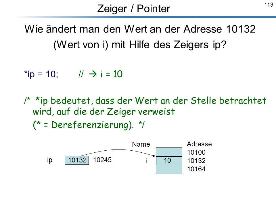 113 Wie ändert man den Wert an der Adresse 10132 (Wert von i) mit Hilfe des Zeigers ip? *ip = 10; // i = 10 /* *ip bedeutet, dass der Wert an der Stel