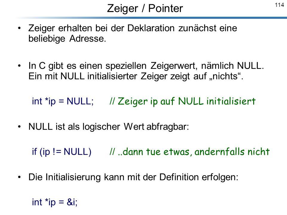 114 Zeiger erhalten bei der Deklaration zunächst eine beliebige Adresse. In C gibt es einen speziellen Zeigerwert, nämlich NULL. Ein mit NULL initiali