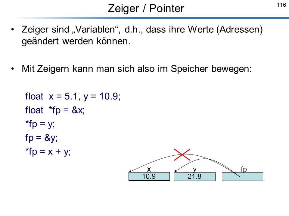 116 Zeiger sind Variablen, d.h., dass ihre Werte (Adressen) geändert werden können. Mit Zeigern kann man sich also im Speicher bewegen: float x = 5.1,