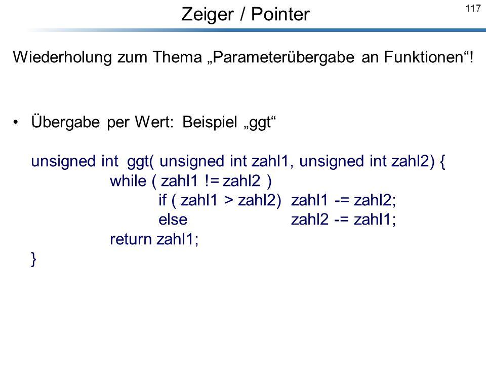 117 Wiederholung zum Thema Parameterübergabe an Funktionen! Übergabe per Wert: Beispiel ggt unsigned int ggt( unsigned int zahl1, unsigned int zahl2)