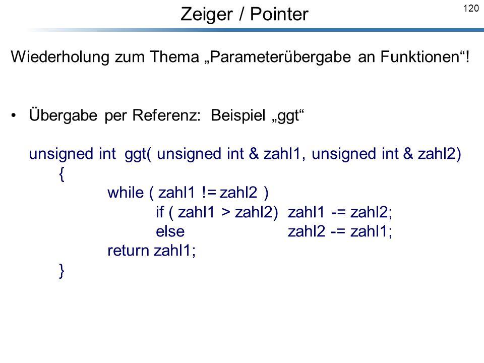 120 Wiederholung zum Thema Parameterübergabe an Funktionen! Übergabe per Referenz: Beispiel ggt unsigned int ggt( unsigned int & zahl1, unsigned int &
