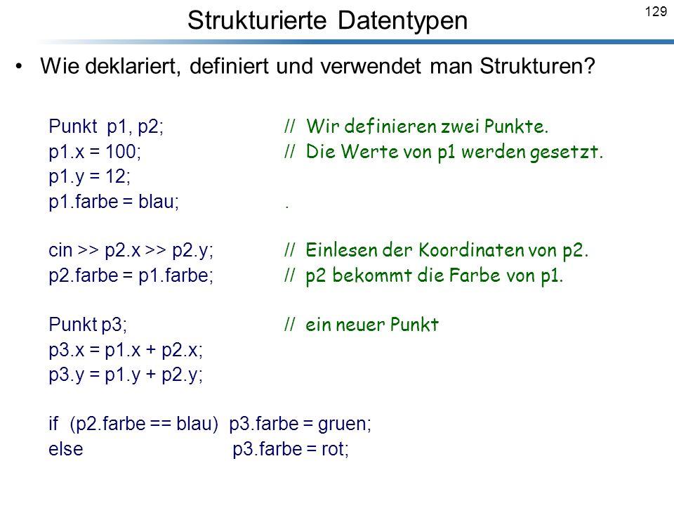 129 Wie deklariert, definiert und verwendet man Strukturen? Punkt p1, p2;// Wir definieren zwei Punkte. p1.x = 100;// Die Werte von p1 werden gesetzt.