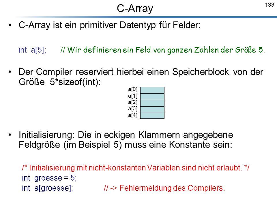 133 C-Array ist ein primitiver Datentyp für Felder: int a[5]; // Wir definieren ein Feld von ganzen Zahlen der Größe 5. Der Compiler reserviert hierbe